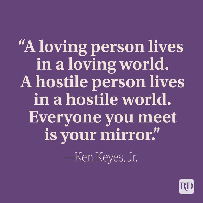 """""""A loving person lives in a loving world. A hostile person lives in a hostile world. Everyone you meet is your mirror."""" –Ken Keyes, Jr."""