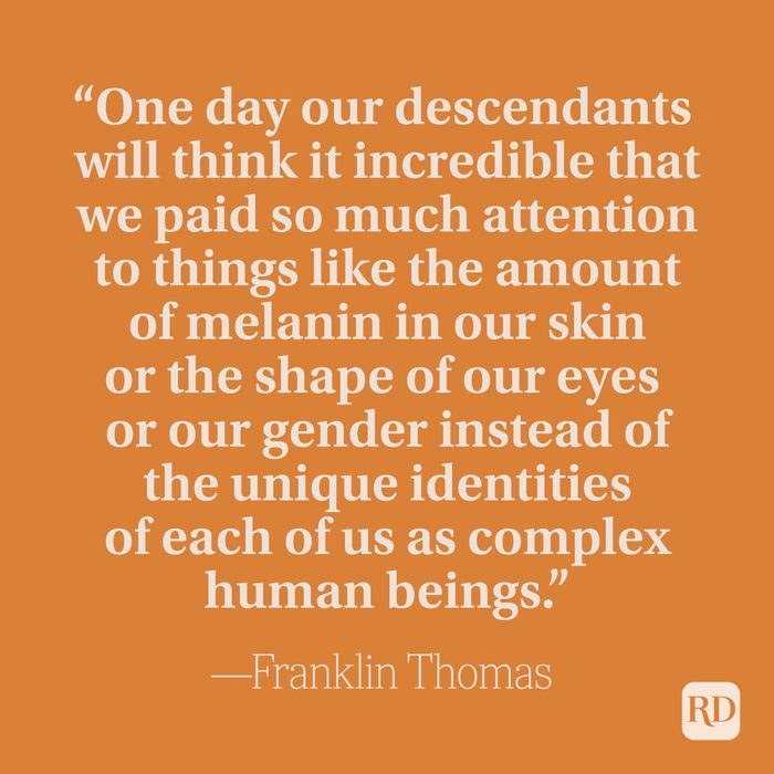 """""""One day our descendants will think it incredible that we paid so much attention to things like the amount of melanin in our skin or the shape of our eyes or our gender instead of the unique identities of each of us as complex human beings."""" –Franklin Thomas"""